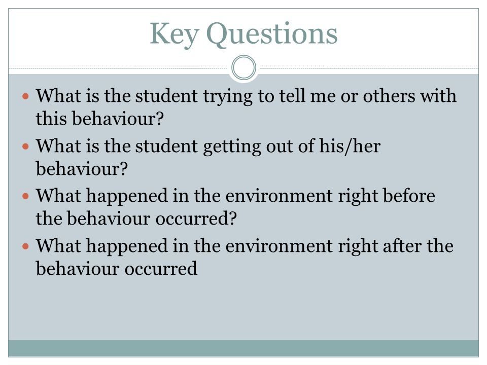 Key Questions What is the student trying to tell me or others with this behaviour? What is the student getting out of his/her behaviour? What happened