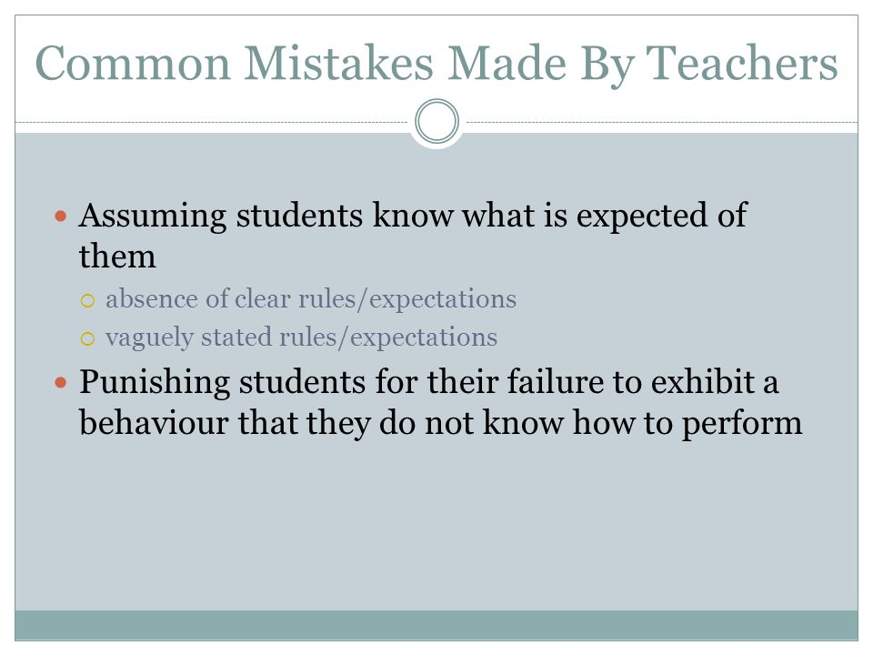 Common Mistakes Made By Teachers Assuming students know what is expected of them absence of clear rules/expectations vaguely stated rules/expectations