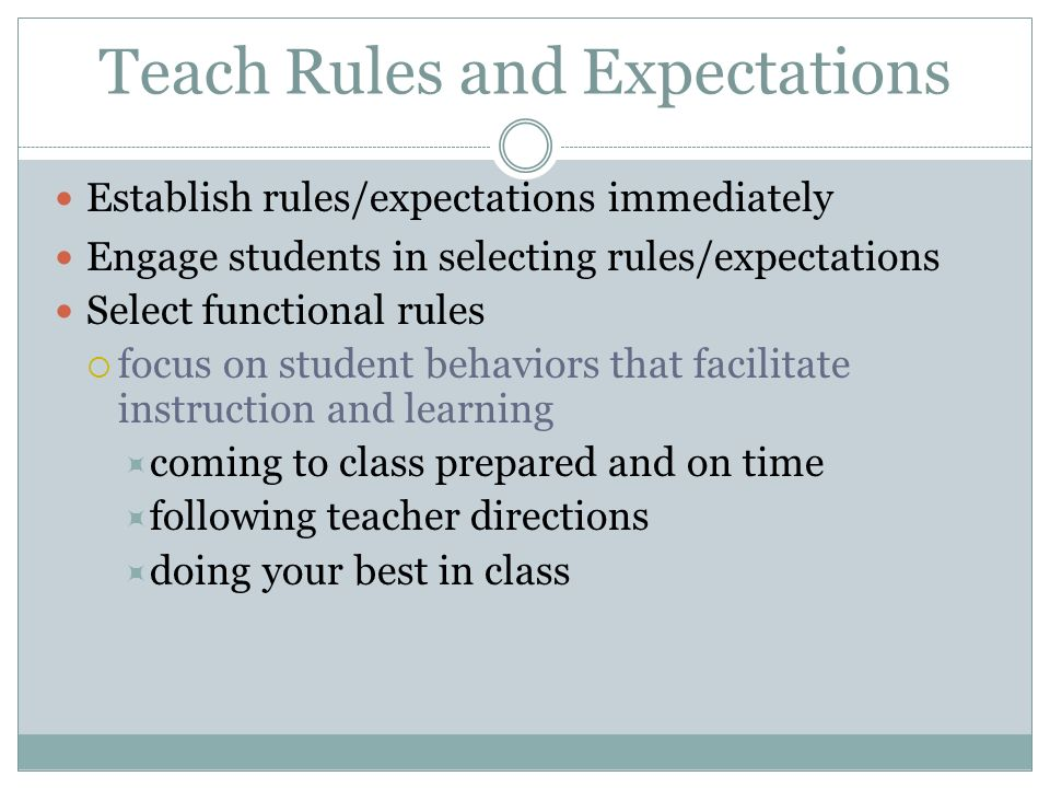 Teach Rules and Expectations Establish rules/expectations immediately Engage students in selecting rules/expectations Select functional rules focus on