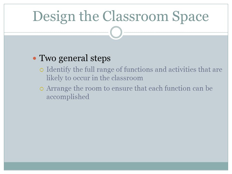 Design the Classroom Space Two general steps Identify the full range of functions and activities that are likely to occur in the classroom Arrange the
