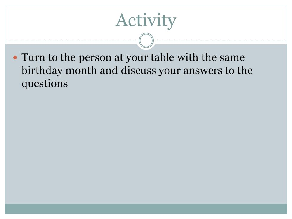 Activity Turn to the person at your table with the same birthday month and discuss your answers to the questions