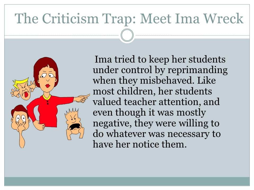 The Criticism Trap: Meet Ima Wreck Ima tried to keep her students under control by reprimanding when they misbehaved. Like most children, her students