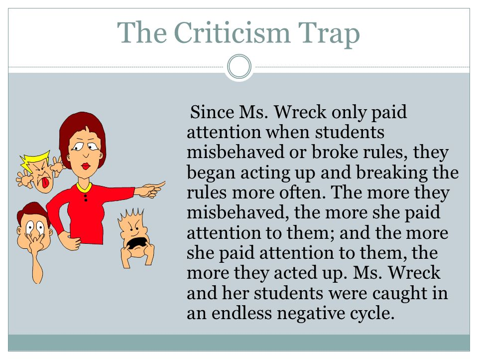 The Criticism Trap Since Ms. Wreck only paid attention when students misbehaved or broke rules, they began acting up and breaking the rules more often