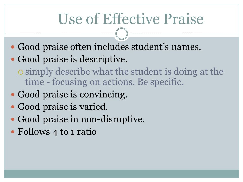 Use of Effective Praise Good praise often includes students names. Good praise is descriptive. simply describe what the student is doing at the time -