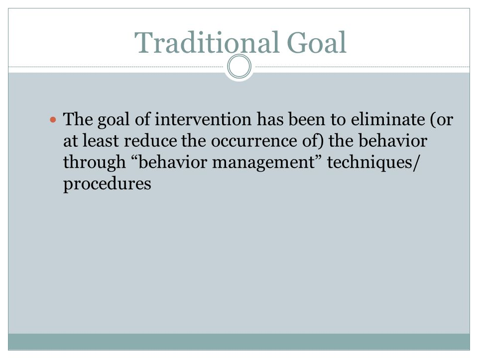Traditional Goal The goal of intervention has been to eliminate (or at least reduce the occurrence of) the behavior through behavior management techni
