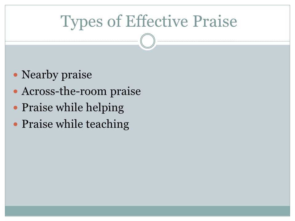 Types of Effective Praise Nearby praise Across-the-room praise Praise while helping Praise while teaching
