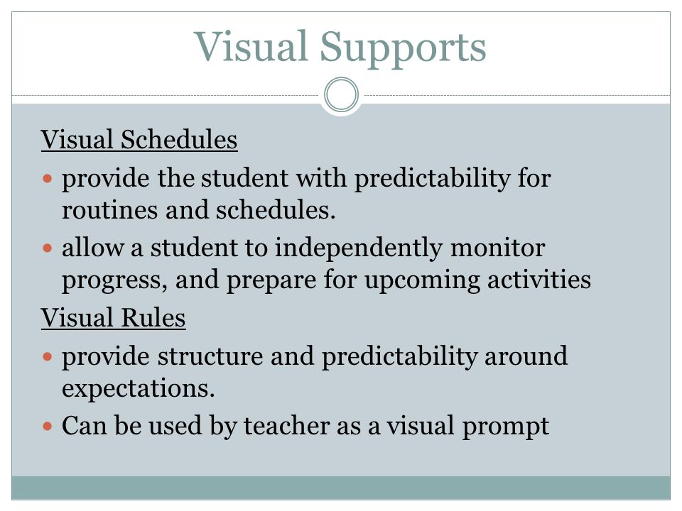 Visual Supports Visual Schedules provide the student with predictability for routines and schedules. allow a student to independently monitor progress