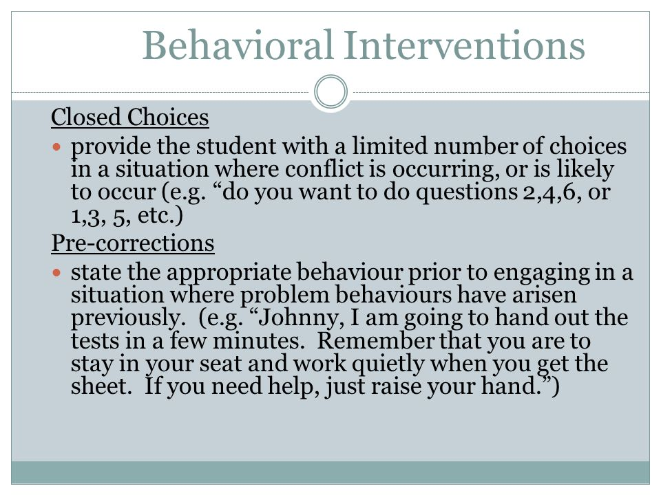 Behavioral Interventions Closed Choices provide the student with a limited number of choices in a situation where conflict is occurring, or is likely