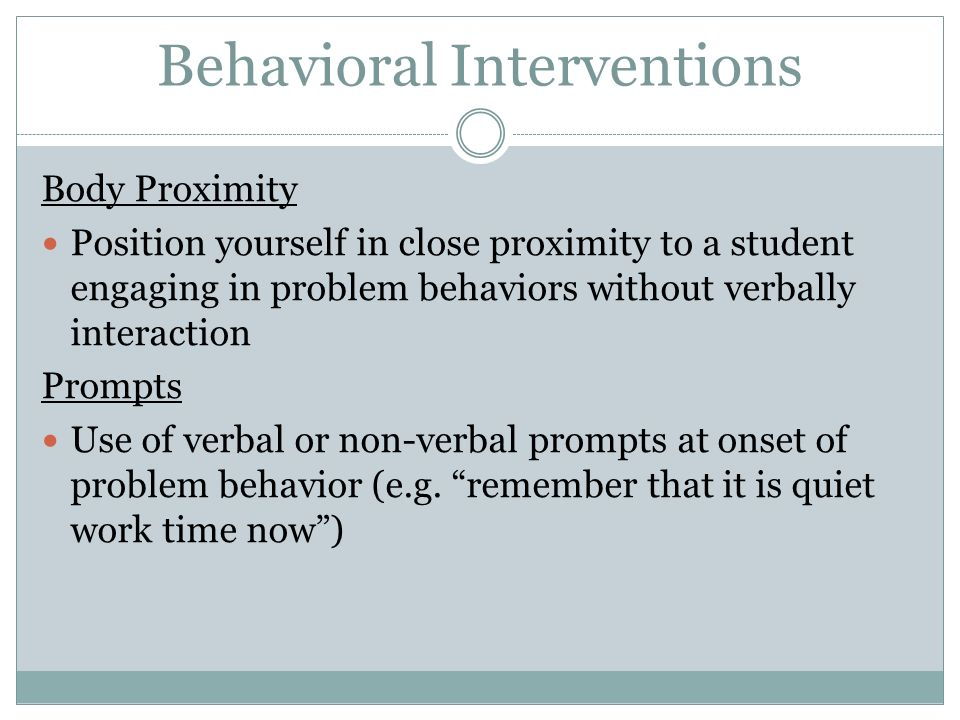 Behavioral Interventions Body Proximity Position yourself in close proximity to a student engaging in problem behaviors without verbally interaction P