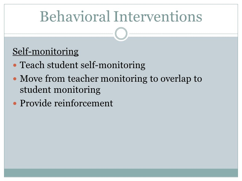 Behavioral Interventions Self-monitoring Teach student self-monitoring Move from teacher monitoring to overlap to student monitoring Provide reinforce