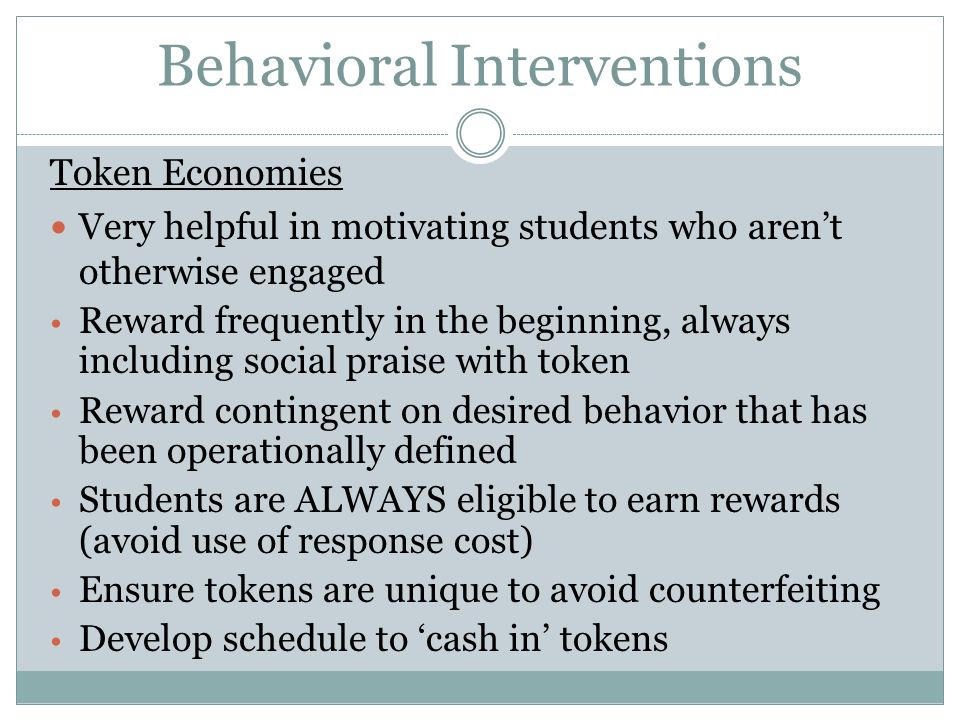 Behavioral Interventions Token Economies Very helpful in motivating students who arent otherwise engaged Reward frequently in the beginning, always in