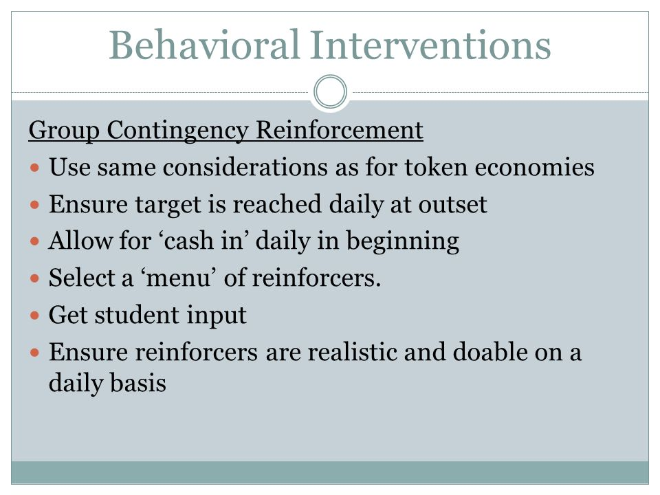 Behavioral Interventions Group Contingency Reinforcement Use same considerations as for token economies Ensure target is reached daily at outset Allow