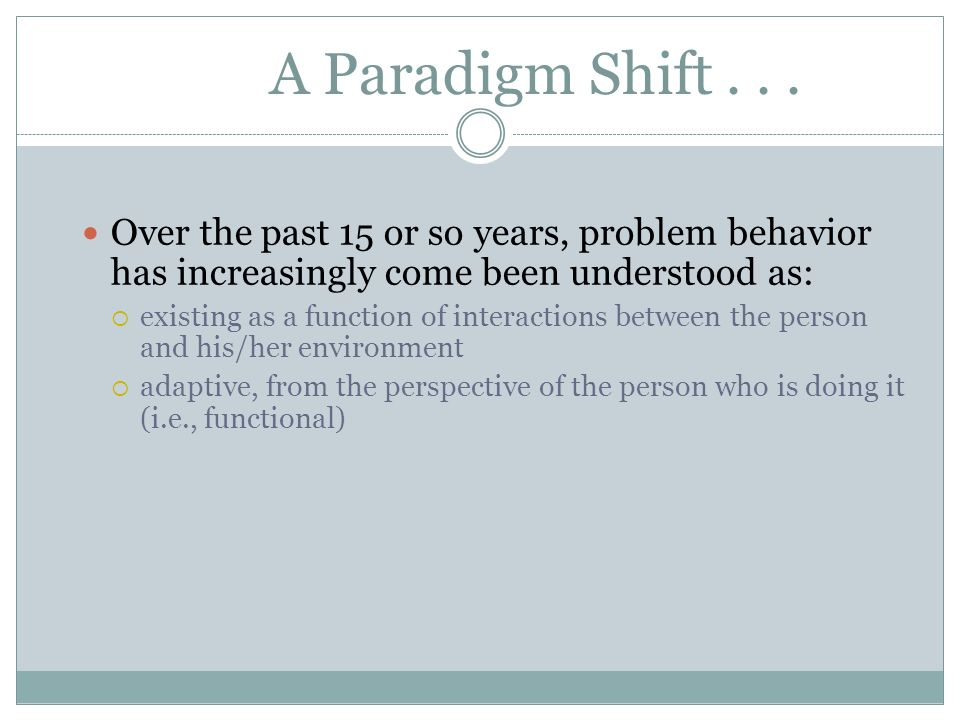 A Paradigm Shift... Over the past 15 or so years, problem behavior has increasingly come been understood as: existing as a function of interactions be