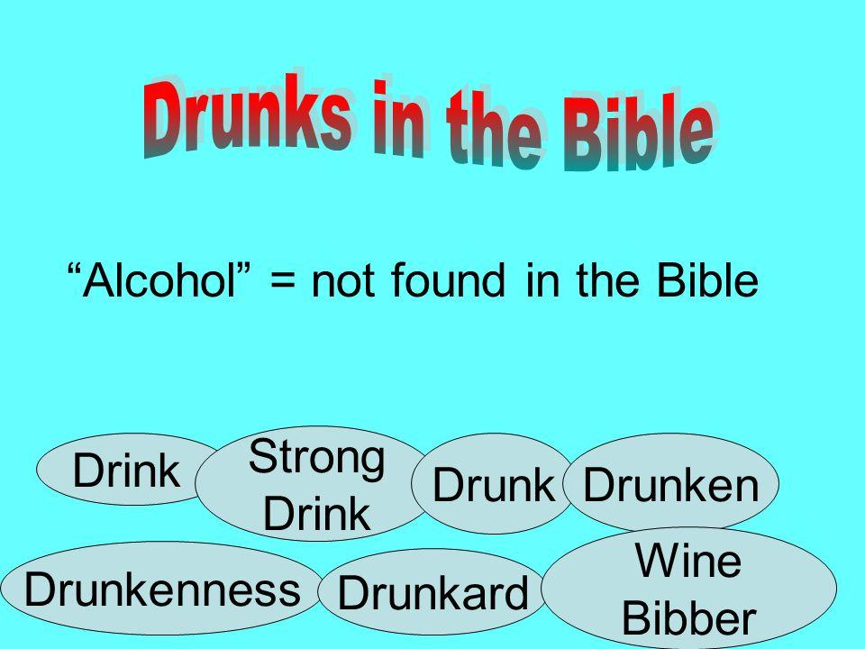 Alcohol = not found in the Bible Drink Strong Drink DrunkDrunken Drunkenness Drunkard Wine Bibber