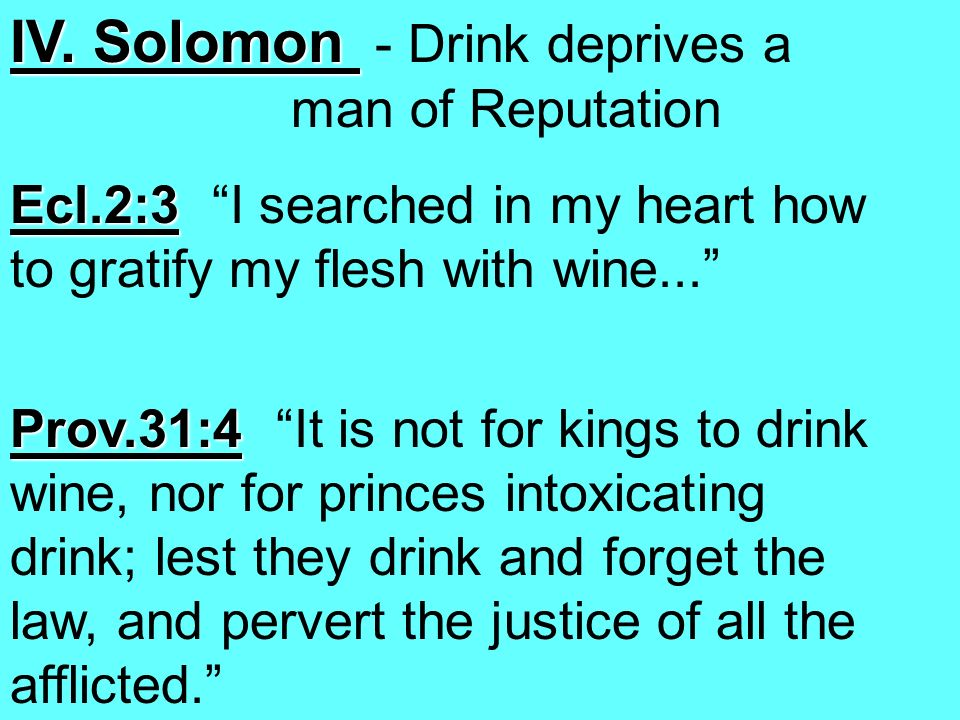 IV. Solomon IV. Solomon - Drink deprives a man of Reputation Ecl.2:3 Ecl.2:3 I searched in my heart how to gratify my flesh with wine... Prov.31:4 Pro