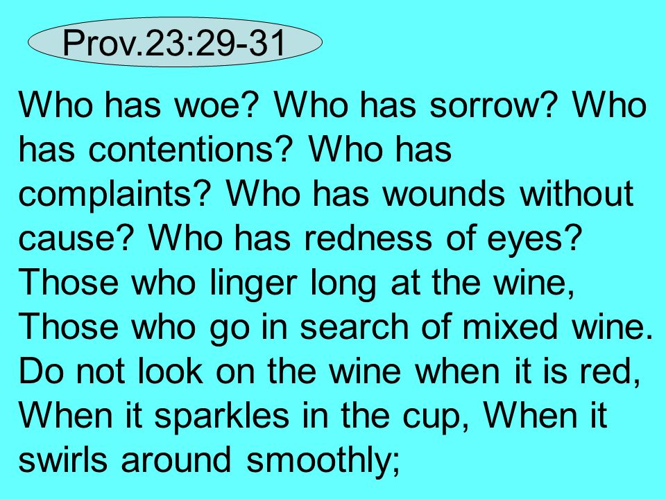 Who has woe? Who has sorrow? Who has contentions? Who has complaints? Who has wounds without cause? Who has redness of eyes? Those who linger long at