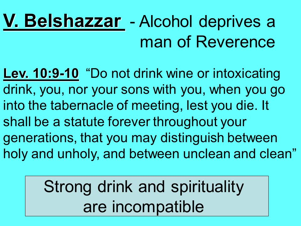 V. Belshazzar V. Belshazzar - Alcohol deprives a man of Reverence Lev. 10:9-10 Lev. 10:9-10 Do not drink wine or intoxicating drink, you, nor your son