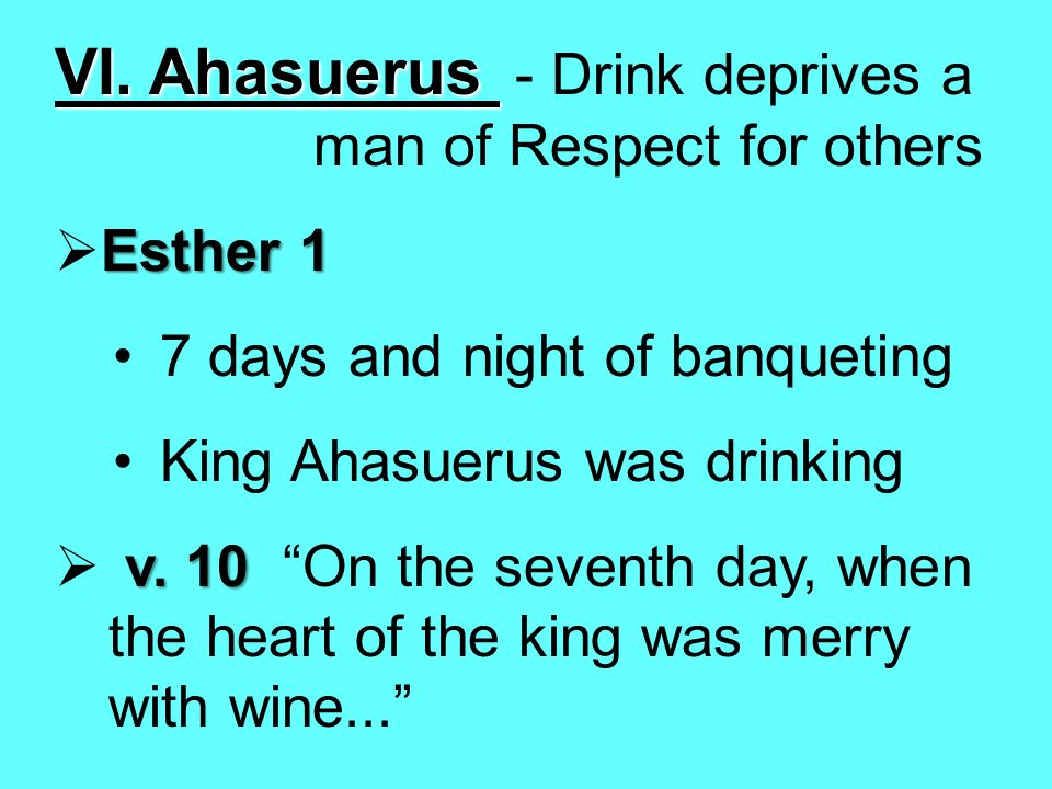 VI. Ahasuerus VI. Ahasuerus - Drink deprives a man of Respect for others Esther 1 7 days and night of banqueting King Ahasuerus was drinking v. 10 v.