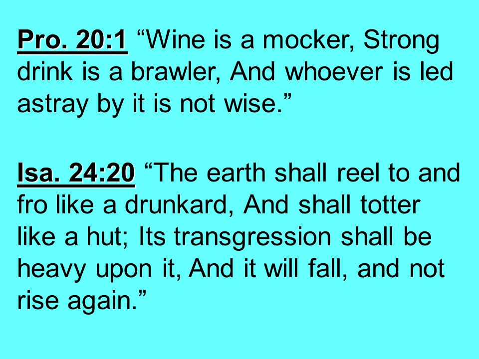 Pro. 20:1 Pro. 20:1 Wine is a mocker, Strong drink is a brawler, And whoever is led astray by it is not wise. Isa. 24:20 Isa. 24:20 The earth shall re