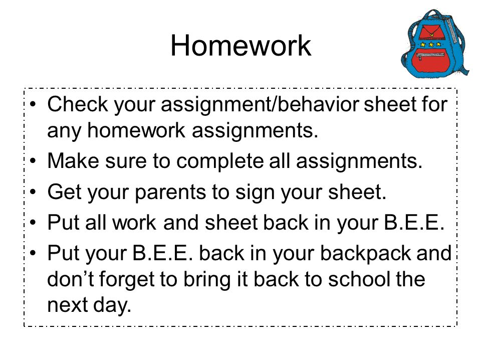 Homework Check your assignment/behavior sheet for any homework assignments. Make sure to complete all assignments. Get your parents to sign your sheet