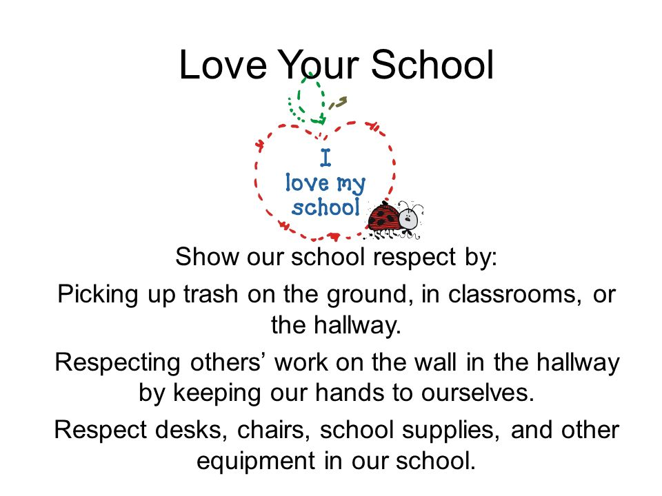 Love Your School Show our school respect by: Picking up trash on the ground, in classrooms, or the hallway. Respecting others work on the wall in the