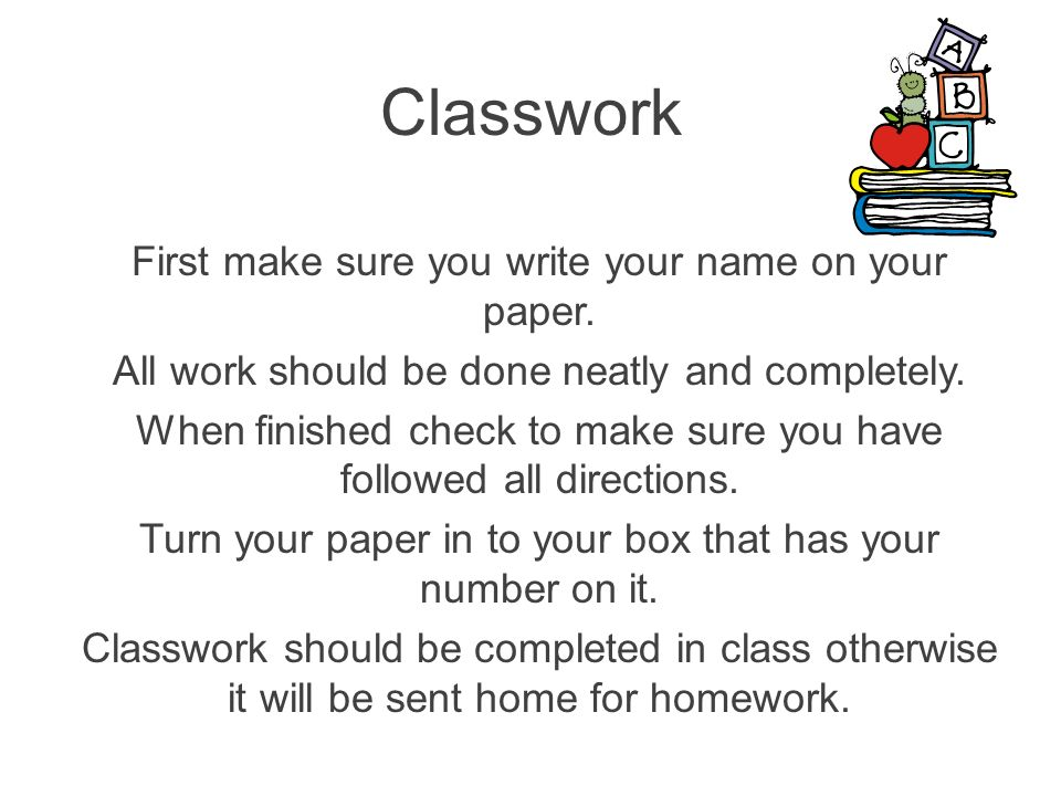 First make sure you write your name on your paper. All work should be done neatly and completely. When finished check to make sure you have followed a