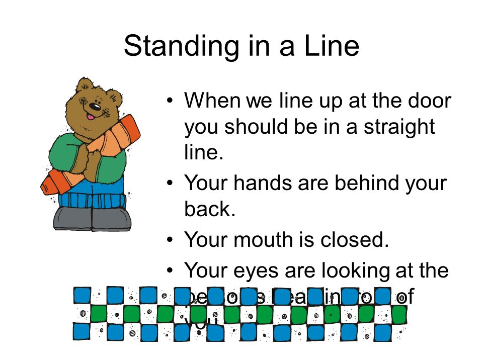 Standing in a Line When we line up at the door you should be in a straight line. Your hands are behind your back. Your mouth is closed. Your eyes are