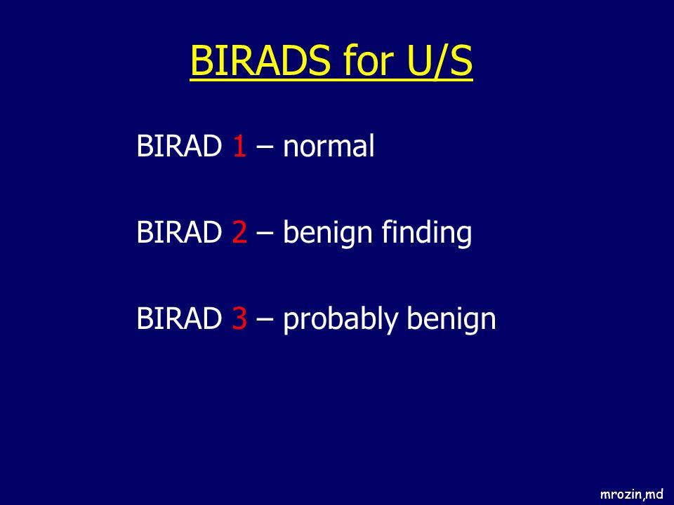mrozin,md BIRADS for U/S BIRAD 1 – normal BIRAD 2 – benign finding BIRAD 3 – probably benign