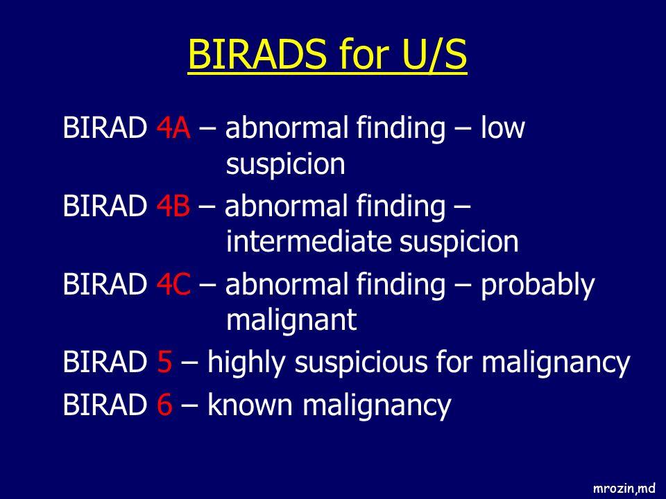 mrozin,md BIRADS for U/S BIRAD 4A – abnormal finding – low suspicion BIRAD 4B – abnormal finding – intermediate suspicion BIRAD 4C – abnormal finding