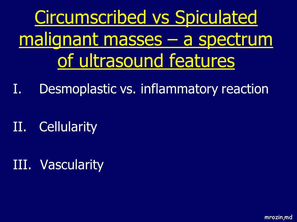 mrozin,md Circumscribed vs Spiculated malignant masses – a spectrum of ultrasound features I.Desmoplastic vs. inflammatory reaction II.Cellularity III