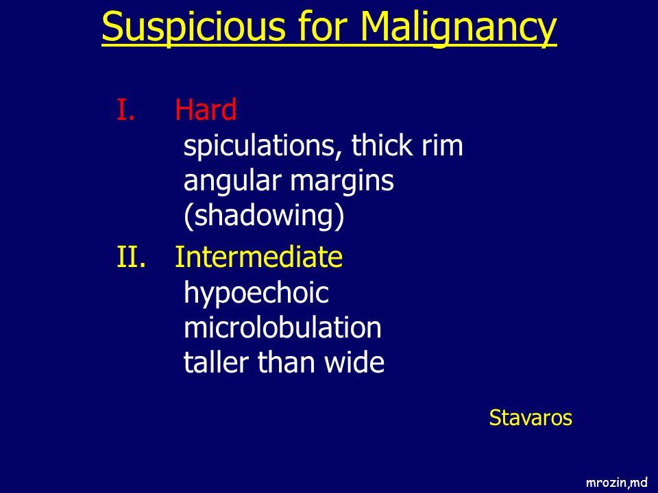 Suspicious for Malignancy I.Hard spiculations, thick rim angular margins (shadowing) II.Intermediate hypoechoic microlobulation taller than wide Stava