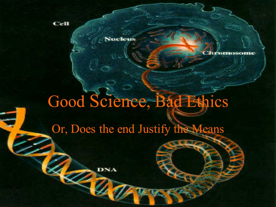 Good Science, Bad Ethics Or, Does the end Justify the Means