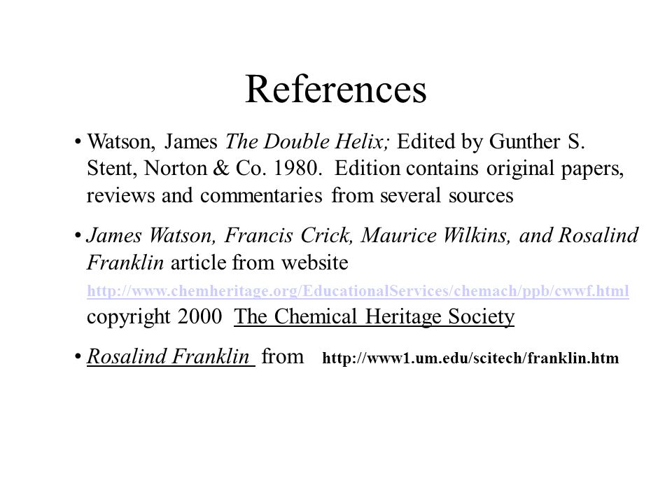 References Watson, James The Double Helix; Edited by Gunther S.