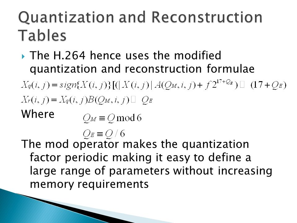The H.264 hence uses the modified quantization and reconstruction formulae Where The mod operator makes the quantization factor periodic making it eas