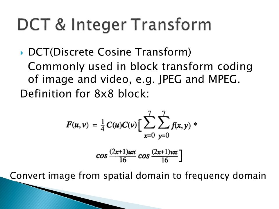 DCT(Discrete Cosine Transform) Commonly used in block transform coding of image and video, e.g. JPEG and MPEG. Definition for 8x8 block: Convert image