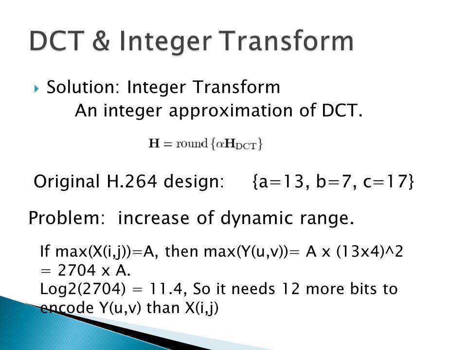 Solution: Integer Transform An integer approximation of DCT. Original H.264 design: {a=13, b=7, c=17} Problem: increase of dynamic range. If max(X(i,j