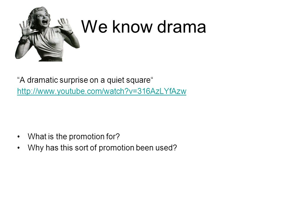 We know drama A dramatic surprise on a quiet square http://www.youtube.com/watch v=316AzLYfAzw What is the promotion for.