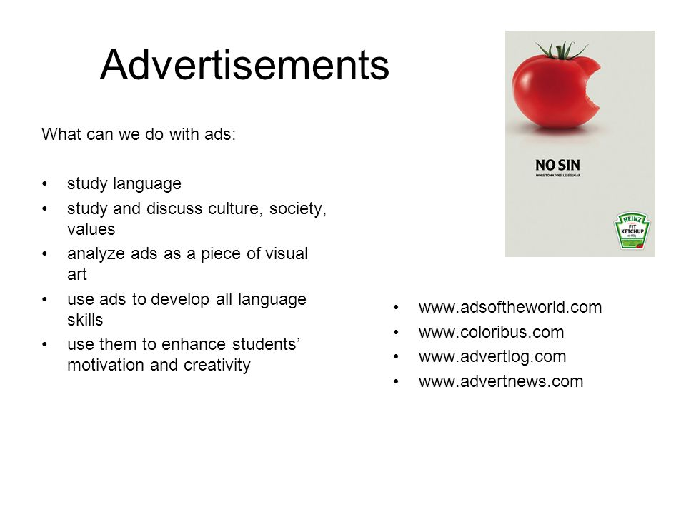 Advertisements What can we do with ads: study language study and discuss culture, society, values analyze ads as a piece of visual art use ads to develop all language skills use them to enhance students motivation and creativity www.adsoftheworld.com www.coloribus.com www.advertlog.com www.advertnews.com