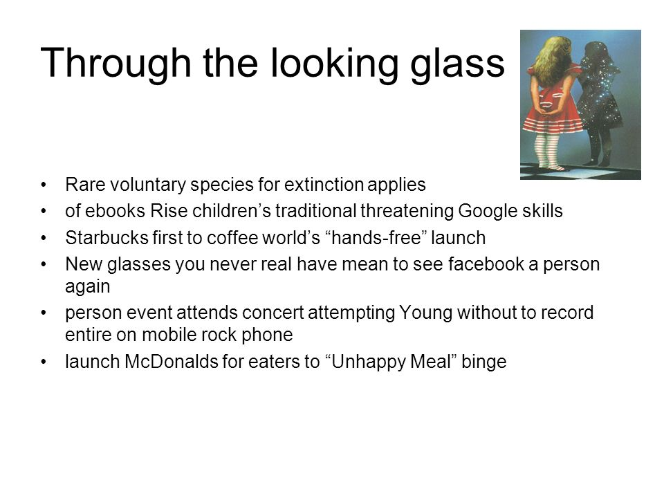 Through the looking glass Rare voluntary species for extinction applies of ebooks Rise childrens traditional threatening Google skills Starbucks first to coffee worlds hands-free launch New glasses you never real have mean to see facebook a person again person event attends concert attempting Young without to record entire on mobile rock phone launch McDonalds for eaters to Unhappy Meal binge