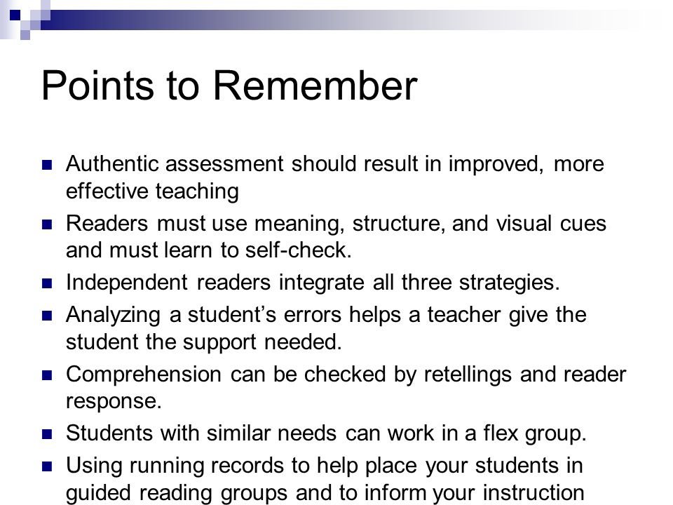 Points to Remember Authentic assessment should result in improved, more effective teaching Readers must use meaning, structure, and visual cues and mu