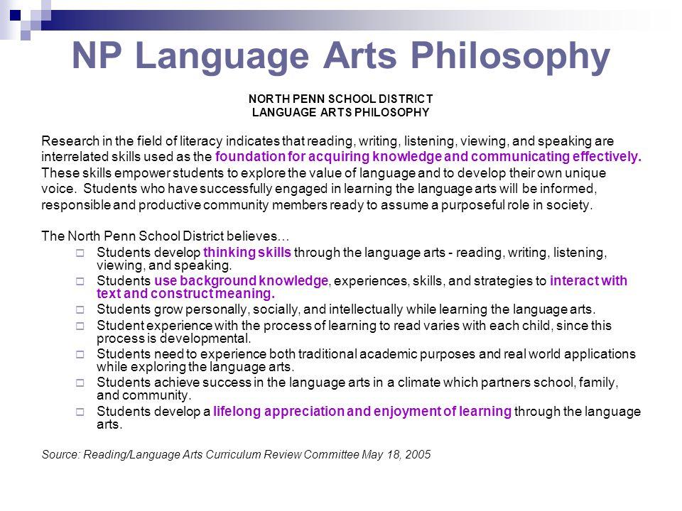 NP Language Arts Philosophy NORTH PENN SCHOOL DISTRICT LANGUAGE ARTS PHILOSOPHY Research in the field of literacy indicates that reading, writing, lis