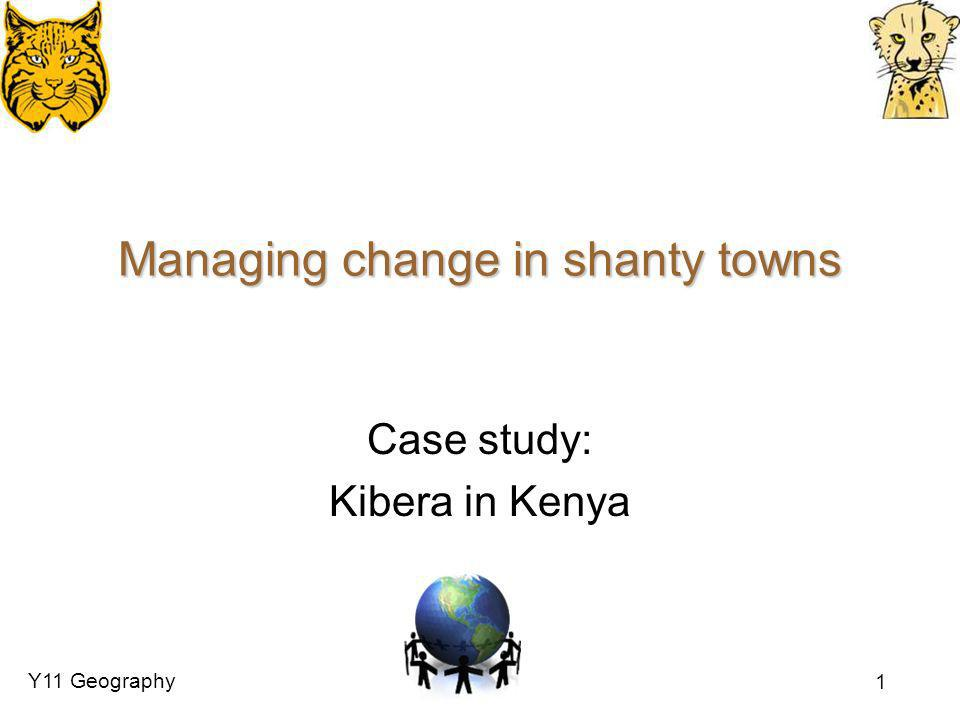 Y11 Geography 1 Managing change in shanty towns Case study: Kibera in Kenya