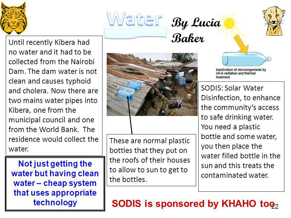 22 SODIS: Solar Water Disinfection, to enhance the communitys access to safe drinking water. You need a plastic bottle and some water, you then place