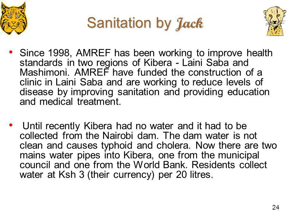 24 Sanitation by Jack Since 1998, AMREF has been working to improve health standards in two regions of Kibera - Laini Saba and Mashimoni. AMREF have f