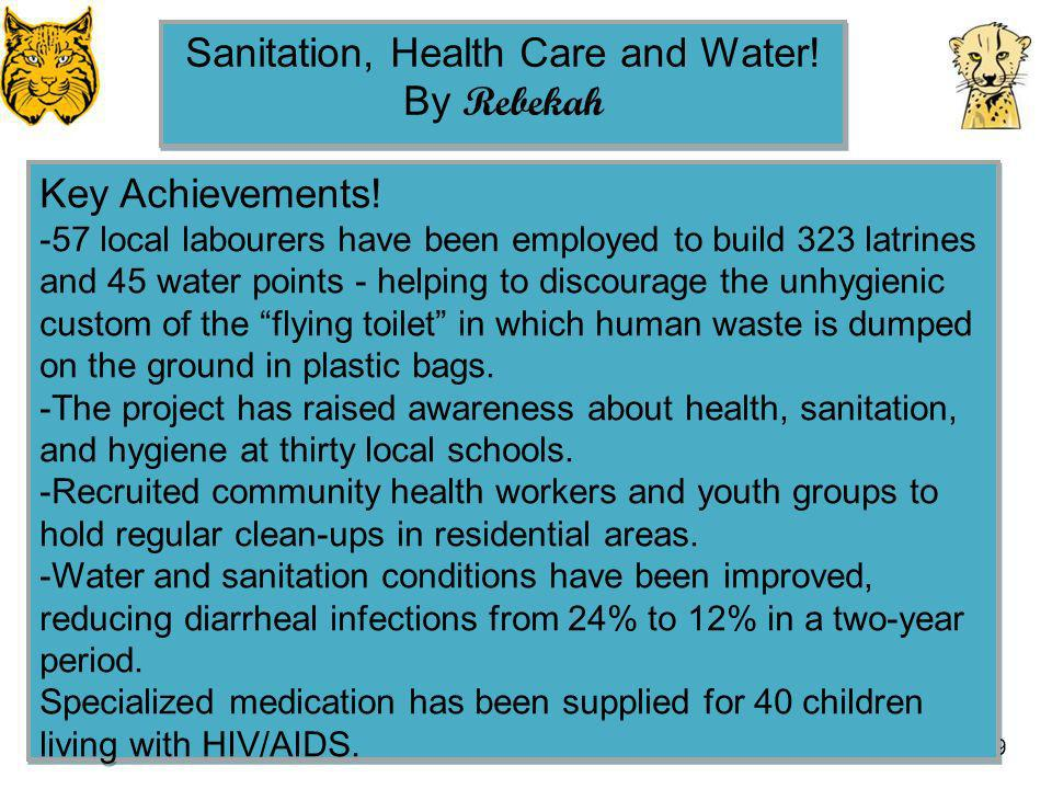 29 Sanitation, Health Care and Water! By Rebekah Sanitation, Health Care and Water! By Rebekah Key Achievements! -57 local labourers have been employe
