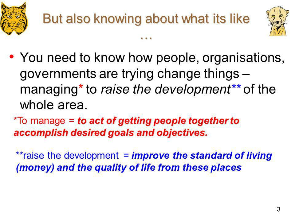 3 But also knowing about what its like … You need to know how people, organisations, governments are trying change things – managing* to raise the dev