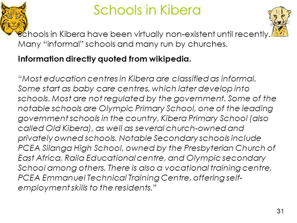 31 Schools in Kibera Schools in Kibera have been virtually non-existent until recently. Many informal schools and many run by churches. Information di