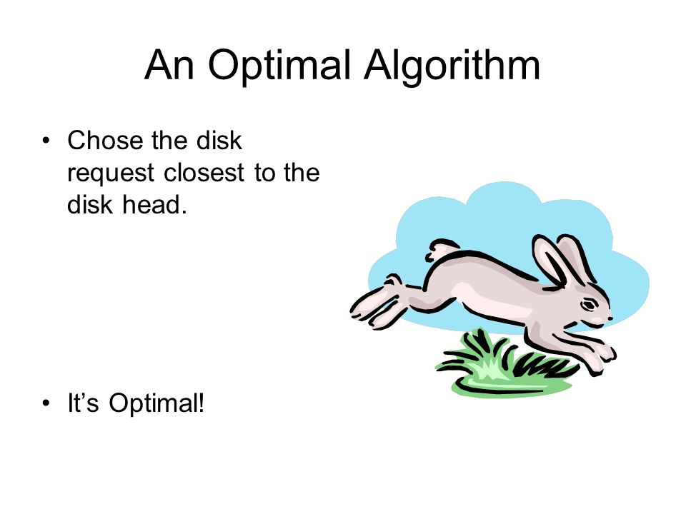 An Optimal Algorithm Chose the disk request closest to the disk head. Its Optimal!