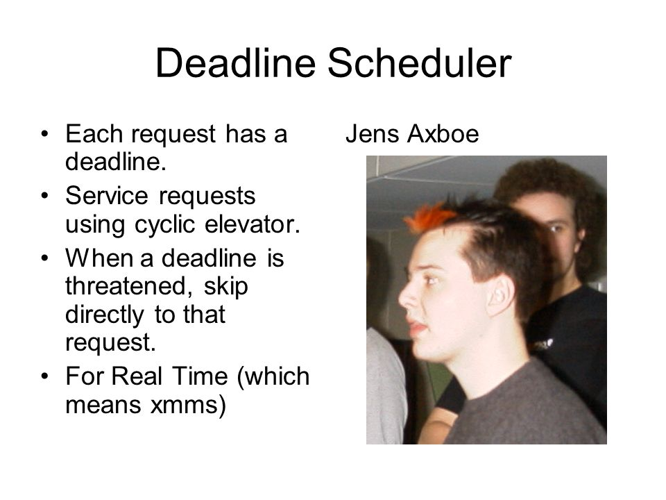 Deadline Scheduler Each request has a deadline.Service requests using cyclic elevator.