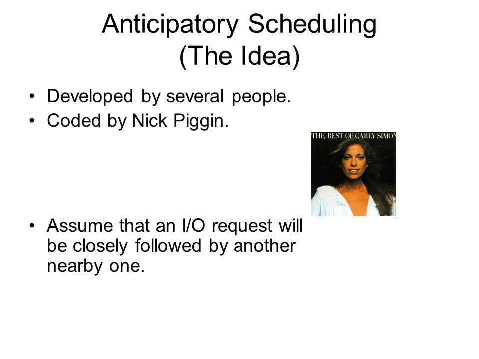 Anticipatory Scheduling (The Idea) Developed by several people.